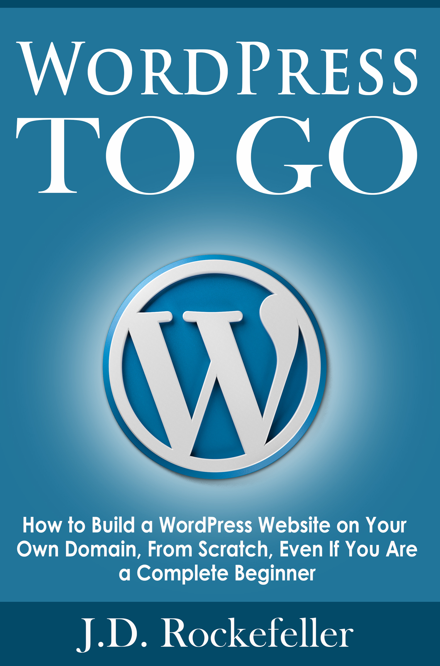 WordPress to Go: How to Build a WordPress Website on Your Own Domain, From Scratch, Even If You Are a Complete Beginner J.D. Rockefeller