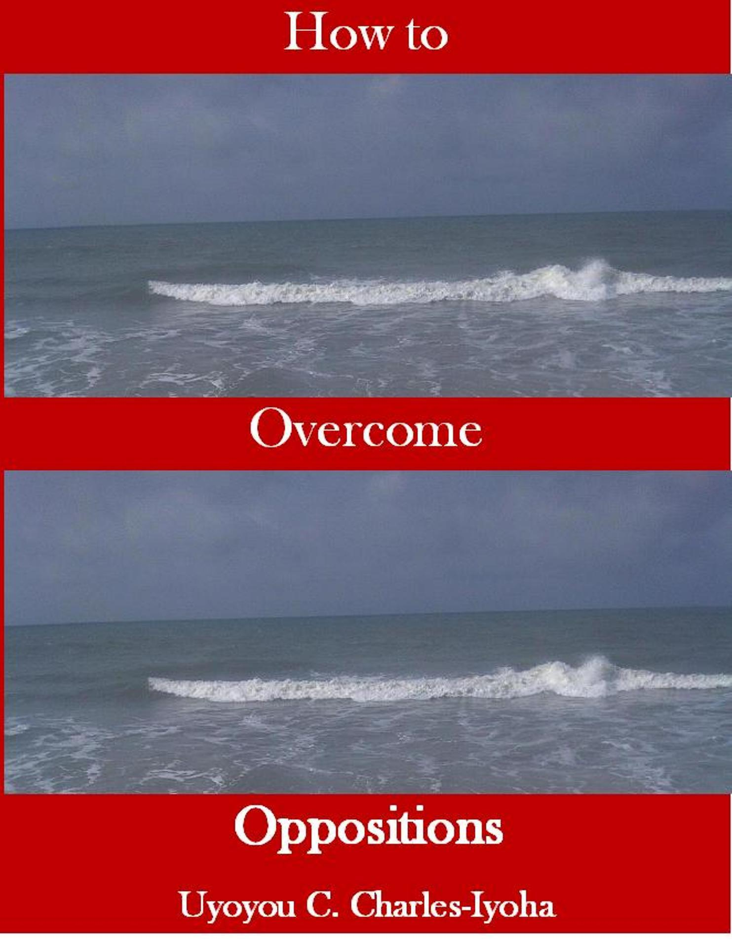 How To Overcome Oppositions  by  Uyoyou .C Charles-Iyoha