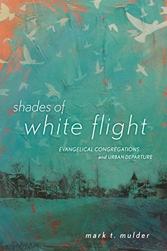Shades of White Flight: Evangelical Congregations and Urban Departure  by  Mark T. Mulder