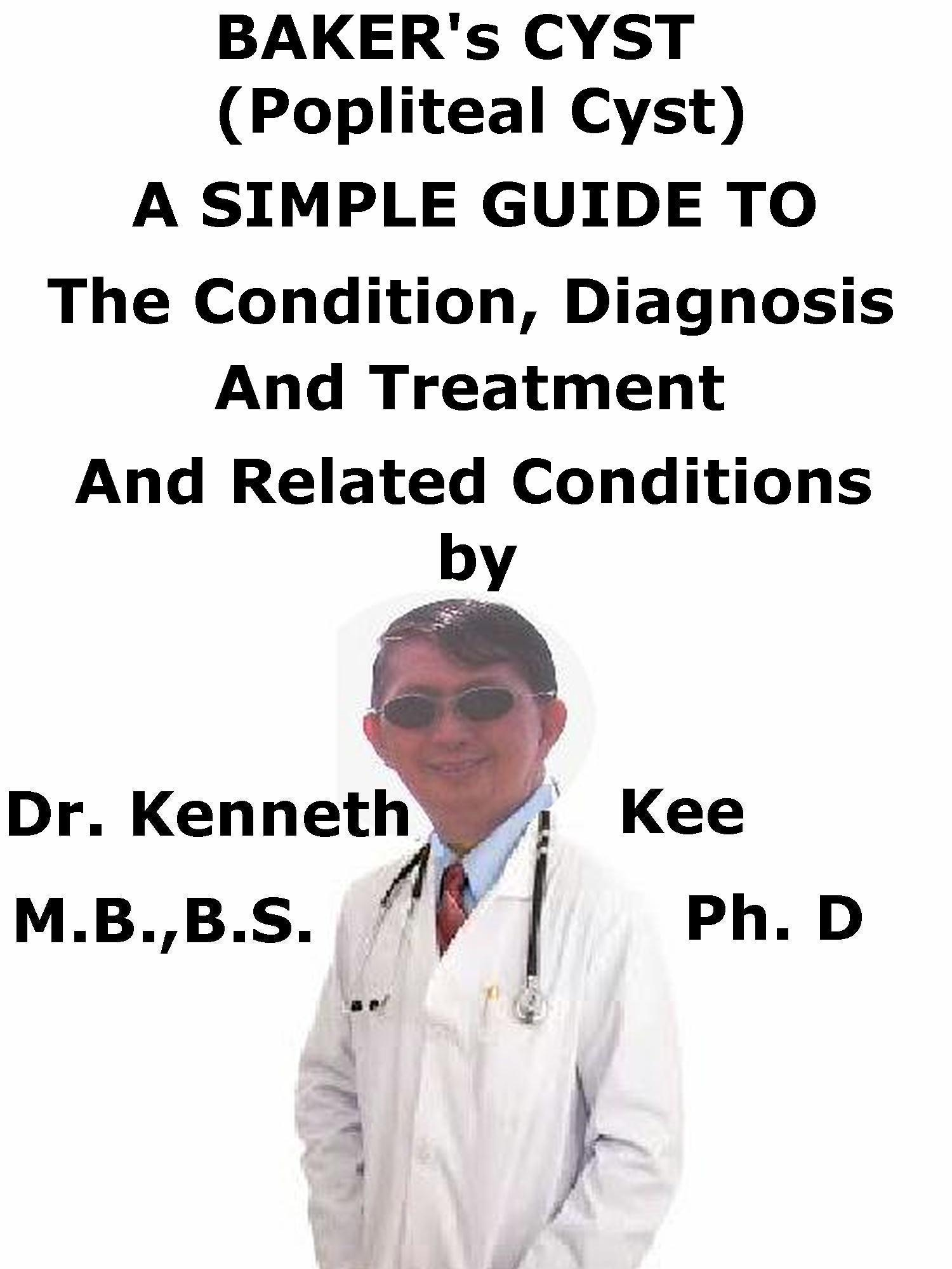 Baker's Cyst, (Popliteal Cyst) A Simple Guide To The Condition, Diagnosis, Treatment And Related Conditions  by  Kenneth Kee