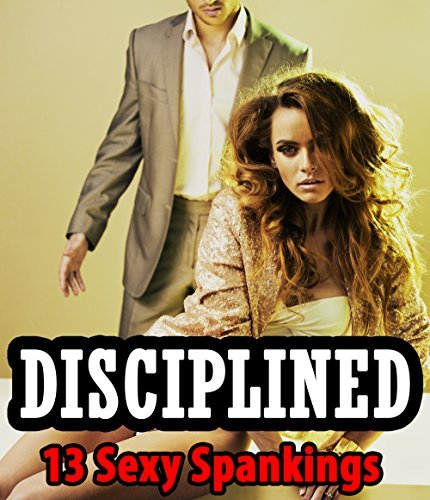 SMUT: DISCIPLINED - 13 Sexy Spanking Stories - Naughty Red Behinds and the Hot, Older, Mature Men Who Dish Them Out! Explicit Adult Short Stories of Submission, Disciplining, and Satisfaction Bundle Swats Galore