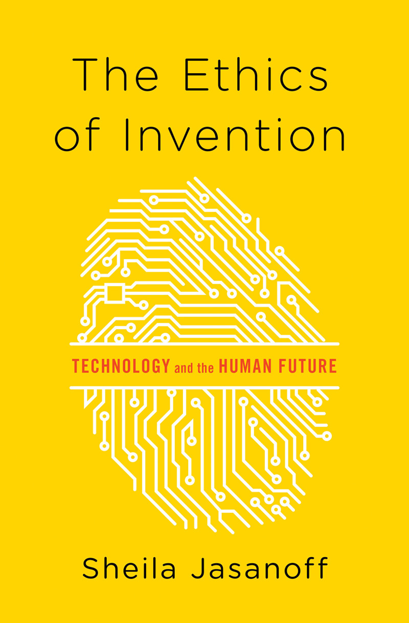 The Ethics of Invention: Technology and the Human Future  by  Sheila Jasanoff