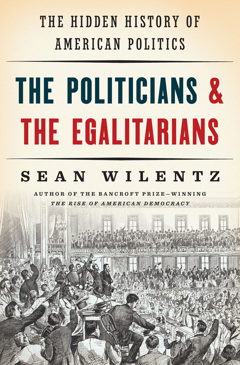 The Politicians and the Egalitarians: The Hidden History of American Politics Sean Wilentz