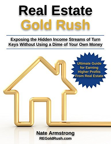 Real Estate Gold Rush: Exposing the Hidden Income Streams of Turn-Keys Without Using a Dime of Your Own Money Nate Armstrong
