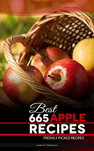 665 Recipes: The Nutritious, Delicious and Low Budget Recipes Collection with Step-By-Step Recipes: A Complete Apple CookBook Sehr Ali