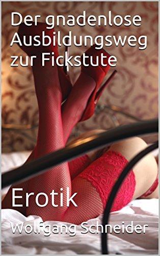 Der gnadenlose Ausbildungsweg zur Fickstute: Erotik  by  Wolfgang Schneider