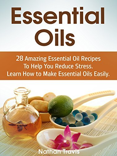 Essential Oils: 28 Amazing Essential Oil Recipes To Help You Reduce Stress. Learn How to Make Essential Oils Easily. Nathan Travis