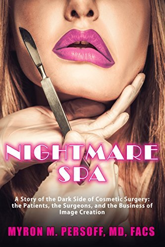 Nightmare Spa: A Story of the Dark Side of Cosmetic Surgery: the Patients, the Surgeons, and the Business of Image Creation Myron M. Persoff