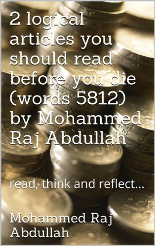 2 logical articles you should read before you die (words 5812) Mohammed Raj Abdullah: read, think and reflect... (essential reading Book 3) by Mohammed RAJ Abdullah