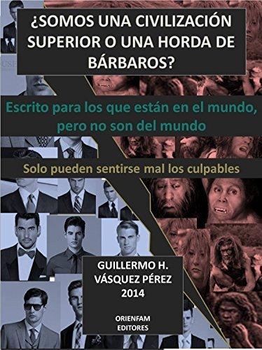 ¿SOMOS UNA CIVILIZACIÓN SUPERIOR O UNA HORDA DE BÁRBAROS?: Escrito para los que están en el Mundo, pero que no son del mundo  by  GUILLERMO HONORATO VASQUEZ PEREZ