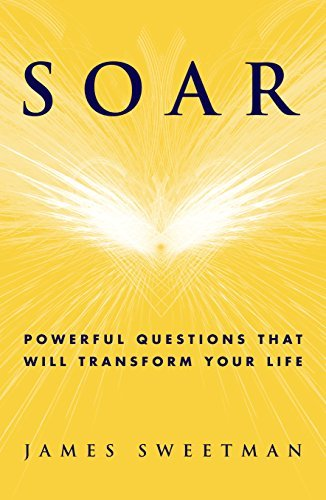Soar: Powerful Questions That Will Transform Your Life  by  James Sweetman