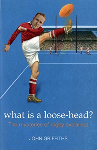 What is a Loose-head?: The Mysteries of Rugby Explained John Griffiths