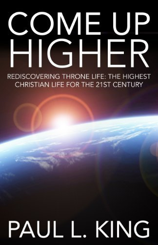 Come Up Higher: Rediscovering Throne Life: The Highest Christian Life for the 21st Century  by  Paul King King