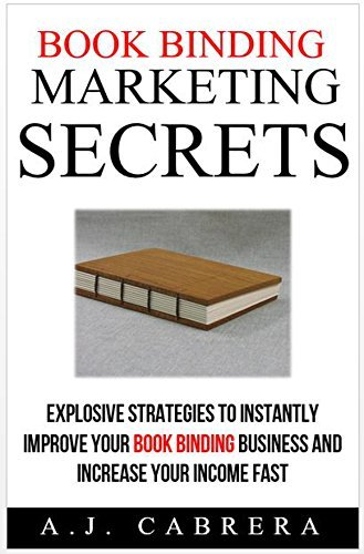 Book Binding Marketing Secrets: Explosive Strategies to Instantly Improve Your Book Binding Business and Increase Your Income Fast A.J. Cabrera