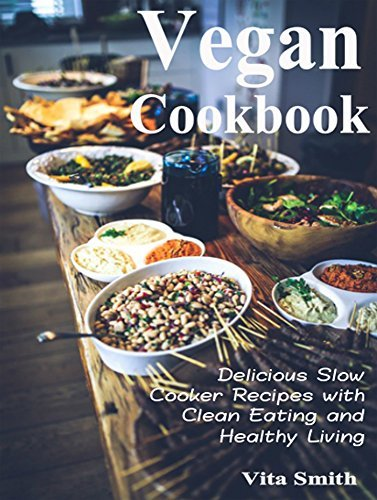 Vegan Cookbook: Delicious Slow Cooker Recipes with Clean Eating and Healthy Living Vita Smith