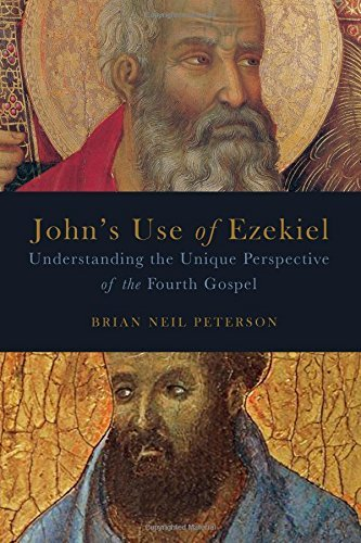 Johns Use of Ezekiel: Understanding the Unique Perspective of the Fourth Gospel Brian Neil Peterson