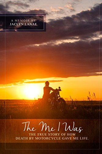 The Me I Was: The true story of how death  by  motorcycle gave me life. by Jaclyn Lanae