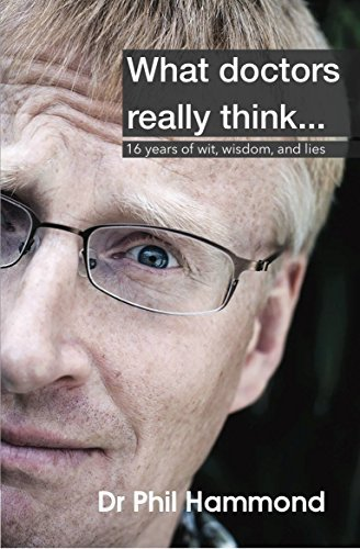 What Doctors Really Think: 16 Years of Wit, Wisdom, and Lies  by  Dr. Phil Hammond