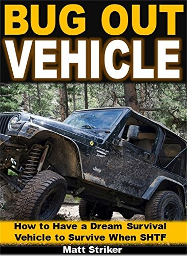 Bug Out Vehicle: How to Have a Dream Survival Vehicle to Survive When SHTF Matt Striker