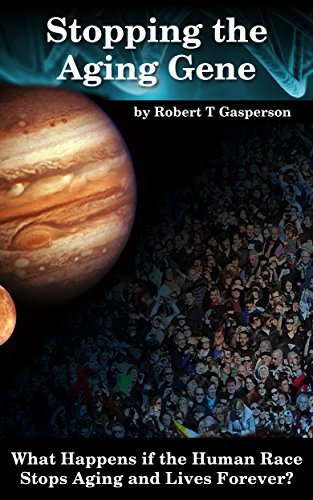 Stopping the Aging Gene: What Happens if the Human Race Stops Aging and Lives Forever? Robert T Gasperson