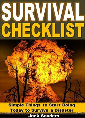 Survival Checklist: Simple Things to Start Doing Today to Survive a Disaster Jack Sanders