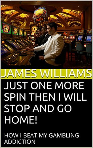 Just one more spin then I will STOP and go home!: HOW I BEAT MY GAMBLING ADDICTION James Williams