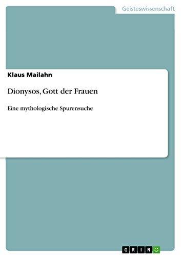 Dionysos, Gott der Frauen: Eine mythologische Spurensuche Klaus Mailahn