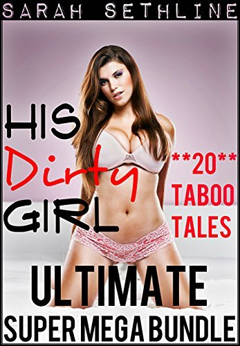 His Dirty Girl ULTIMATE SUPER MEGA BUNDLE (Collection of **20** Taboo Tales)  by  Sarah Sethline