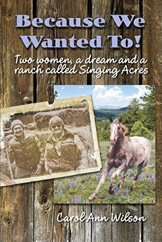 Because We Wanted To!: Two women, a dream and a ranch called Singing Acres Carol Ann Wilson