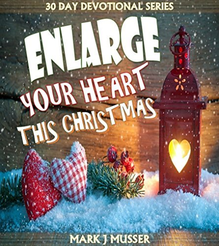 Enlarge Your Heart This Christmas (30 Day Devotional Series Book 7)  by  Mark J Musser