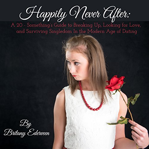 Happily Never After: A 20-Somethings Guide to Breaking Up, Looking for Love, and Surviving Singledom in the Modern Age of Dating  by  Britany Ederveen