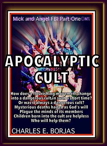 Mick and Angel:FBI Part One: APOCALYPTIC CULT: How A Flourishing Movement Morphs Into a Dangerous Cult (Mick and Angel FBI Book 1)  by  Charles Borjas
