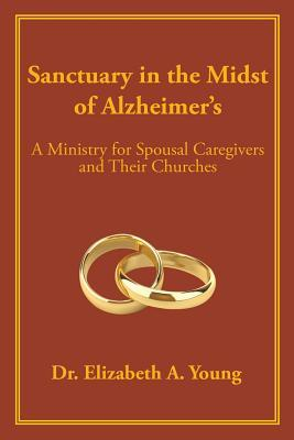 Sanctuary in the Midst of Alzheimers: A Ministry for Spousal Caregivers and Their Churches Dr Elizabeth a Young