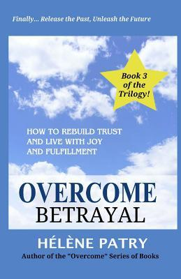 Overcome Betrayal: How to Rebuild Trust and Live with Joy and Fulfillment  by  Helene Patry