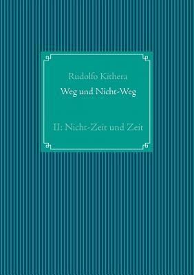 Weg und Nicht-Weg: Teil 2: Nicht-Zeit und Zeit  by  Rudolfo Kithera