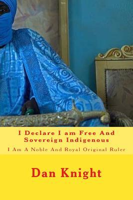 I Declare I Am Free and Sovereign Indigenous: I Am a Noble and Royal Original Ruler King Dan Edward Knight Sr