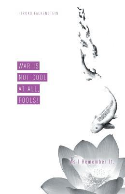War Is Not Cool at All, Fools! as I Remember It. Hiroko Falkenstein