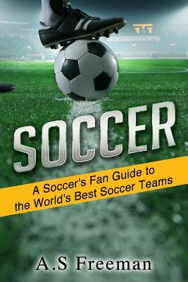 Soccer: A Soccers Fan Guide to the Worlds Best Soccer Teams A.S Freeman
