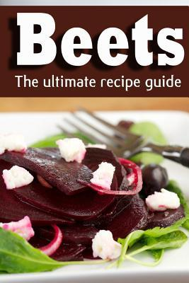 Beets: The Ultimate Recipe Guide!  by  Jonathan Doue