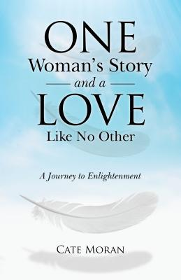 One Womans Story and a Love Like No Other: A Journey to Enlightenment  by  Cate Moran