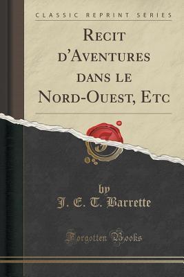 Recit DAventures Dans Le Nord-Ouest, Etc  by  J E T Barrette