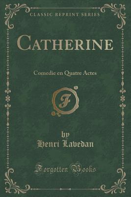 Catherine: Comedie En Quatre Actes  by  Henri Lavedan