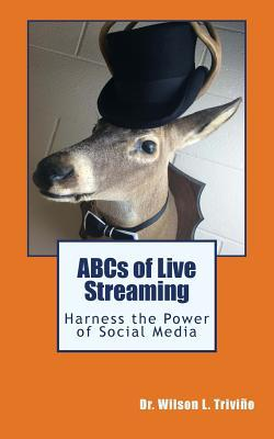 ABCs of Live Streaming: Harness the Power of Social Media Dr Wilson L Trivino