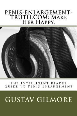 Penis-Enlargement-Truth.com: Make Her Happy.: The Intelligent Readers Guide to Penis Enlargement  by  Gustav Gilmore
