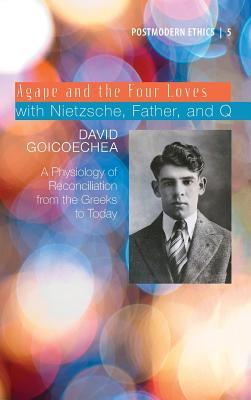 Agape and the Four Loves with Nietzsche, Father, and Q  by  David Goicoechea