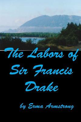 The Labors of Sir Francis Drake  by  Erma Armstrong