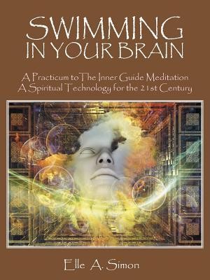 Swimming in Your Brain: A Practicum to the Inner Guide Meditation a Spiritual Technology for the 21st Century Elle A Simon