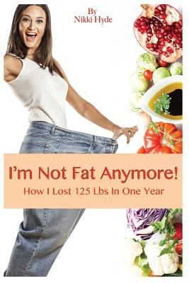 Im Not Fat Anymore!: How I Lost 125 Pounds in One Year Nikky Hyde