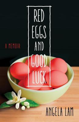 Red Eggs and Good Luck: A Chinese-American Memoir about Faith, Family, and Forgiveness  by  Angela Lam