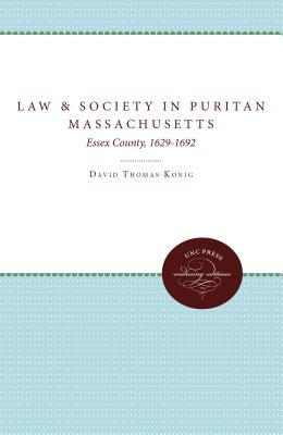 Law and Society in Puritan Massachusetts: Essex County, 1629-1692  by  David Thomas Konig